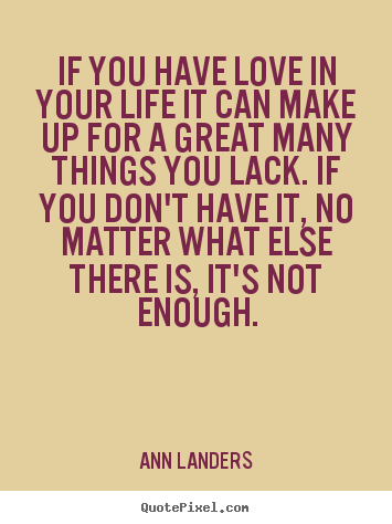 If you have love in your life it can make up for a great many things.. Ann Landers best life quotes