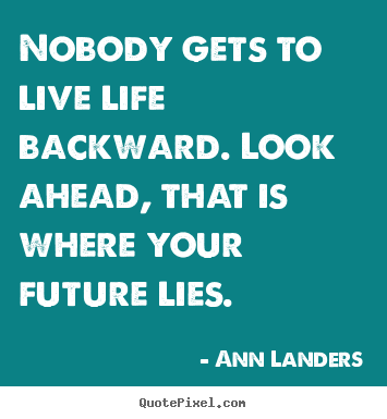 Quotes about life - Nobody gets to live life backward. look ahead,..