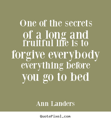 Quotes about life - One of the secrets of a long and fruitful life is to forgive..