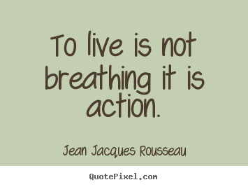 Sayings about life - To live is not breathing it is action.