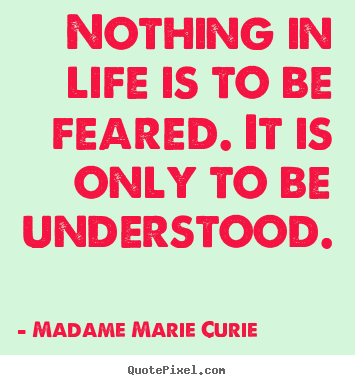 Diy picture quotes about life - Nothing in life is to be feared. it is only to be understood.