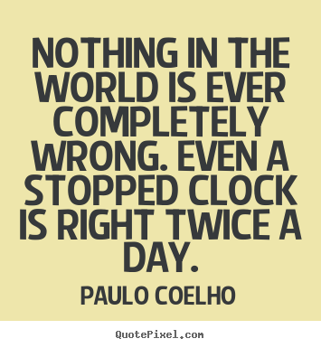 Life quotes - Nothing in the world is ever completely wrong. even..