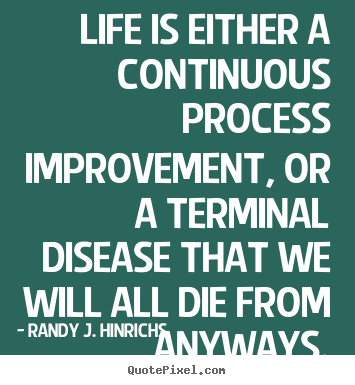 Diy picture quotes about life - Life is either a continuous process improvement,..