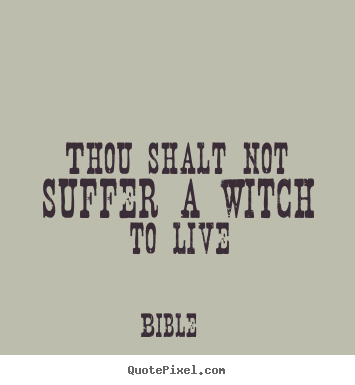Thou shalt not suffer a witch to live Bible good life quotes