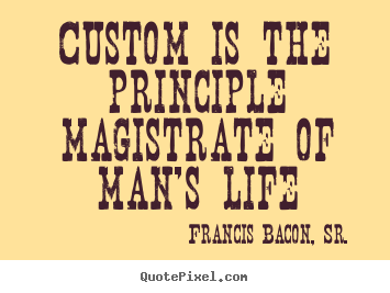Custom is the principle magistrate of man's life Francis Bacon, Sr. popular life quotes