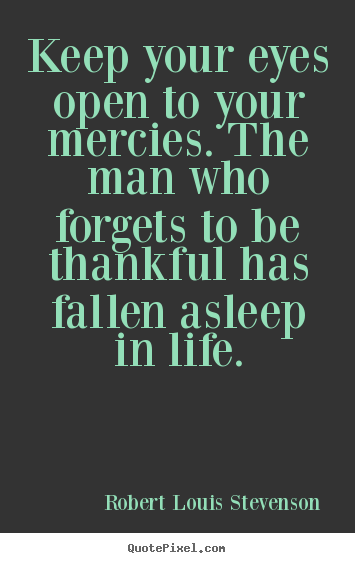 Life quote - Keep your eyes open to your mercies. the man who forgets to..