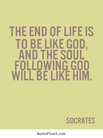 Design your own picture quotes about life - The end of life is to be like god, and the soul..