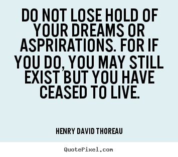 Quote about life - Do not lose hold of your dreams or asprirations. for..