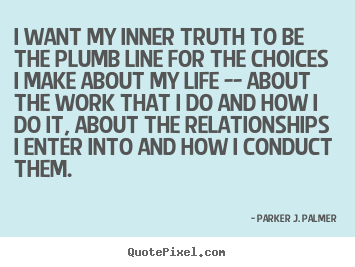 Life quote - I want my inner truth to be the plumb line for the choices..