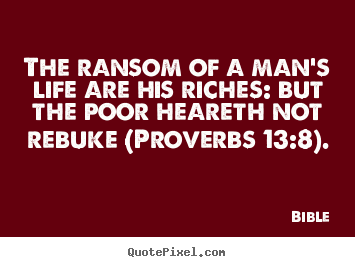 The ransom of a man's life are his riches: but the poor heareth.. Bible popular life quotes