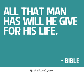 Bible photo quotes - All that man has will he give for his life. - Life quote