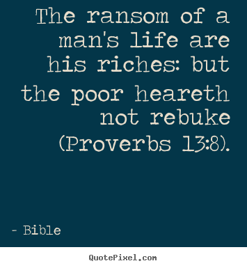 The ransom of a man's life are his riches: but the poor heareth.. Bible best life quotes
