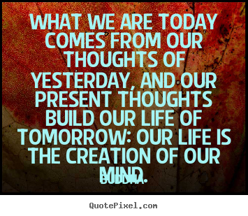 Create picture quotes about life - What we are today comes from our thoughts of yesterday,..