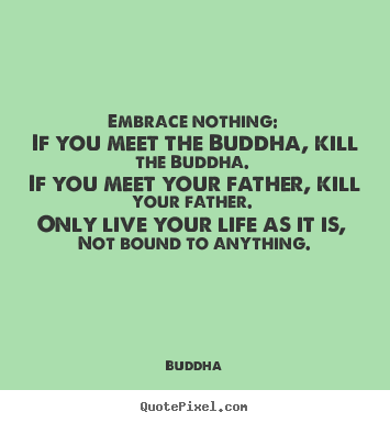 Design your own picture quotes about life - Embrace nothing: if you meet the buddha, kill the buddha. if you..