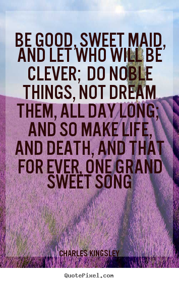 Life quote - Be good, sweet maid, and let who will be clever; do noble things,..