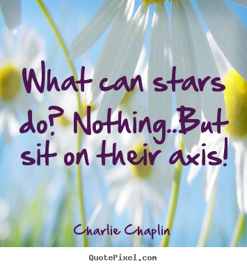 Charlie Chaplin image quotes - What can stars do? nothing..but sit on their.. - Life quotes