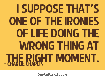 Life quotes - I suppose that's one of the ironies of life doing the wrong thing at..