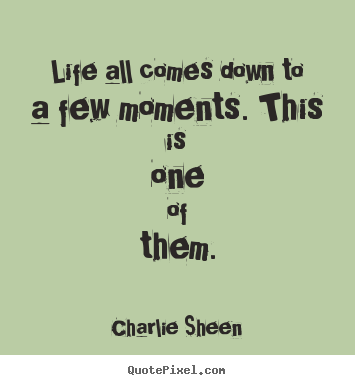 Life all comes down to a few moments. this is one of them. Charlie Sheen famous life quotes