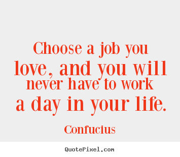 Confucius image quotes - Choose a job you love, and you will never have to work a day.. - Life quotes