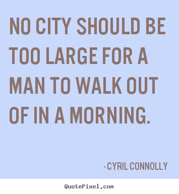 Life quotes - No city should be too large for a man to walk out..