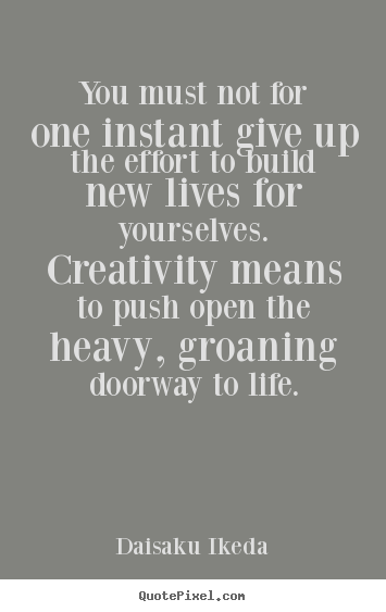 Life quotes - You must not for one instant give up the effort to build new..