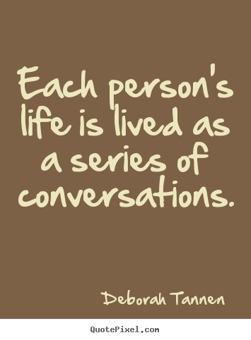 Deborah Tannen picture quotes - Each person's life is lived as a series of conversations. - Life quotes