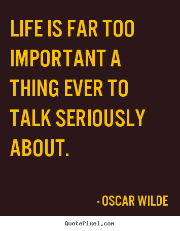 Quotes about life - Life is far too important a thing ever to talk seriously about.