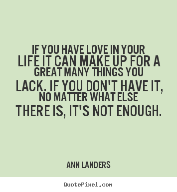 Life quotes - If you have love in your life it can make up for a great..