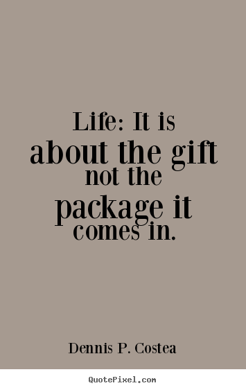 Dennis P. Costea picture quotes - Life: it is about the gift not the package it comes in. - Life sayings