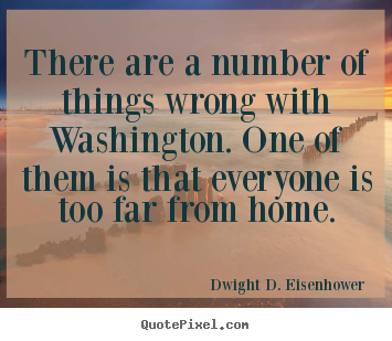 Dwight D. Eisenhower picture sayings - There are a number of things wrong with washington... - Life quotes
