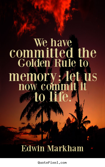 Edwin Markham picture quote - We have committed the golden rule to memory; let us now.. - Life sayings