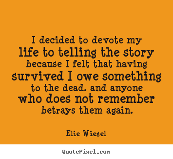 I decided to devote my life to telling the story.. Elie Wiesel popular life quotes