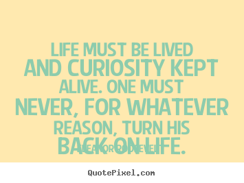 Quotes about life - Life must be lived and curiosity kept alive. one must..