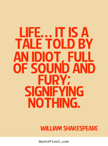 Life quote - Life… it is a tale told by an idiot, full of sound and..