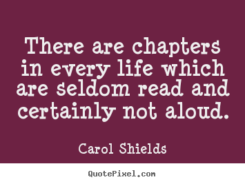 There are chapters in every life which are seldom read and certainly.. Carol Shields famous life quotes