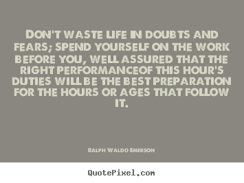 Quotes about life - Don't waste life in doubts and fears; spend yourself..