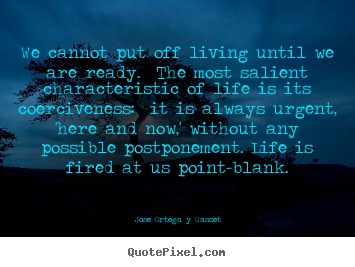 Create your own picture quotes about life - We cannot put off living until we are ready. the most salient..