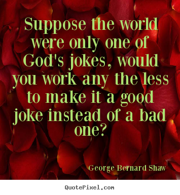 Create custom photo quote about life - Suppose the world were only one of god's jokes, would..