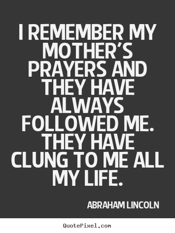 Create your own picture quote about life - I remember my mother's prayers and they have..