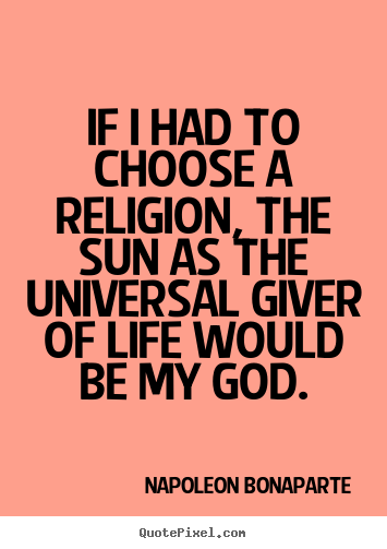 Life quotes - If i had to choose a religion, the sun as the universal giver of life..