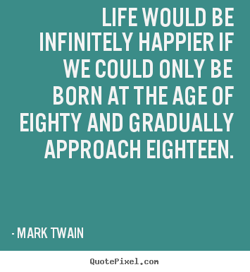 Quotes about life - Life would be infinitely happier if we could..