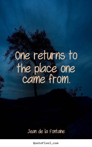 Quotes about life - One returns to the place one came from.