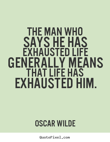 Oscar Wilde picture quotes - The man who says he has exhausted life generally.. - Life quote