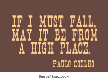 If i must fall, may it be from a high place. Paulo Coelho best life quotes