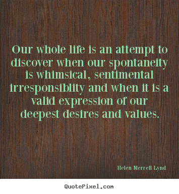 Helen Merrell Lynd picture quotes - Our whole life is an attempt to discover when our spontaneity is whimsical,.. - Life quote