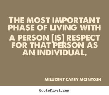 The most important phase of living with a person [is] respect for.. Millicent Carey McIntosh popular life quotes