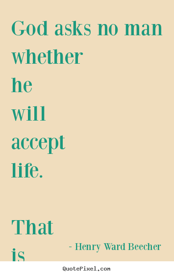 Henry Ward Beecher poster quotes - God asks no man whether he will accept life. that is not the choice... - Life quotes
