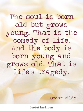 Quote about life - The soul is born old but grows young. that is the comedy of life...