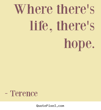 Create your own picture quotes about life - Where there's life, there's hope.