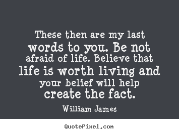 These then are my last words to you. be not.. William James great life quotes
